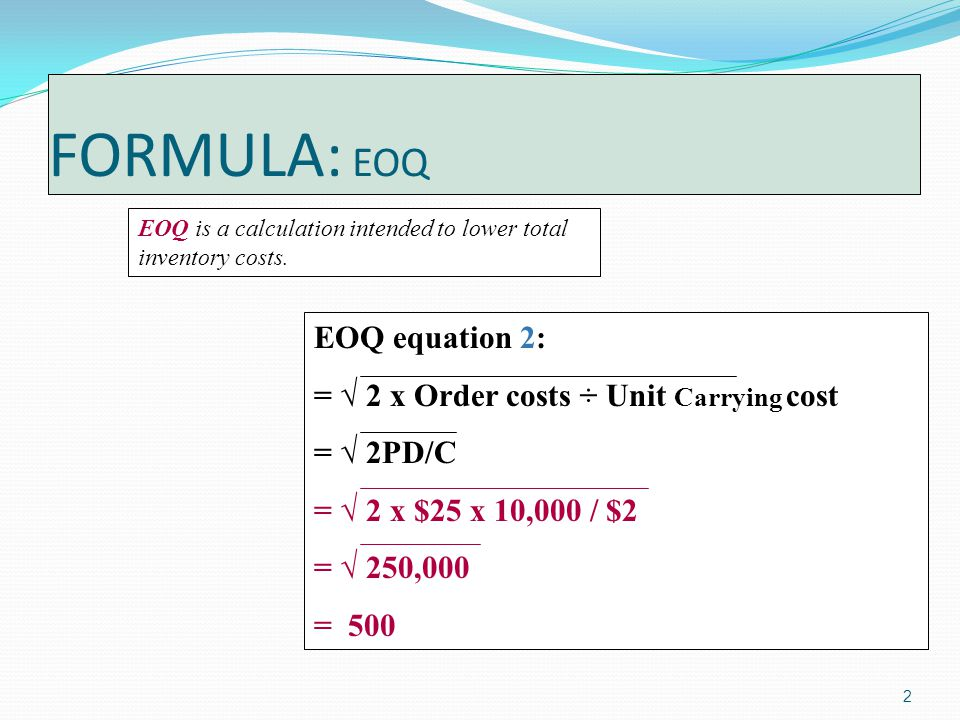 2 FORMULA: EOQ EOQ is a calculation intended to lower total inventory costs.