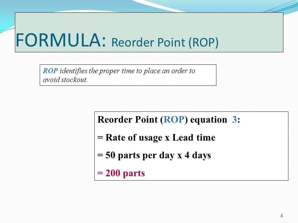 4 FORMULA: Reorder Point (ROP) ROP identifies the proper time to place an order to avoid stockout.