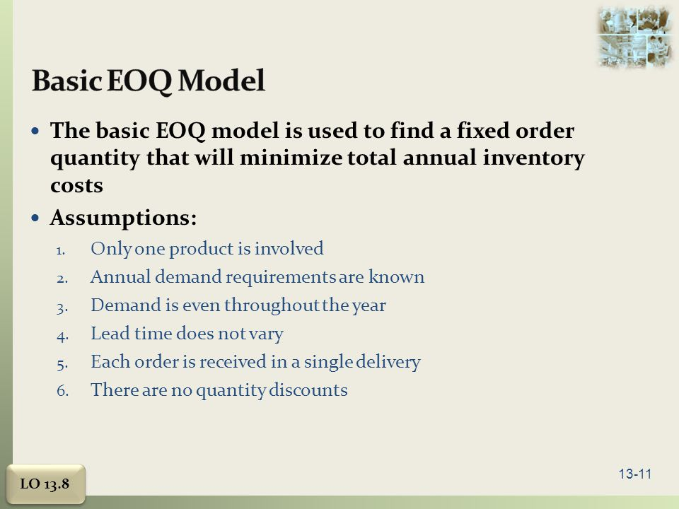 13-11 The basic EOQ model is used to find a fixed order quantity that will minimize total annual inventory costs Assumptions: 1.