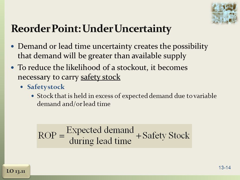 13-14 Demand or lead time uncertainty creates the possibility that demand will be greater than available supply To reduce the likelihood of a stockout, it becomes necessary to carry safety stock Safety stock Stock that is held in excess of expected demand due to variable demand and/or lead time LO 13.11