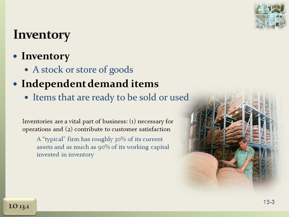 13-3 Inventory A stock or store of goods Independent demand items Items that are ready to be sold or used Inventories are a vital part of business: (1) necessary for operations and (2) contribute to customer satisfaction A typical firm has roughly 30% of its current assets and as much as 90% of its working capital invested in inventory LO 13.1