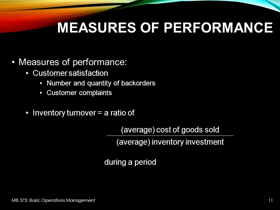 MEASURES OF PERFORMANCE Measures of performance: Customer satisfaction Number and quantity of backorders Customer complaints Inventory turnover = a ra