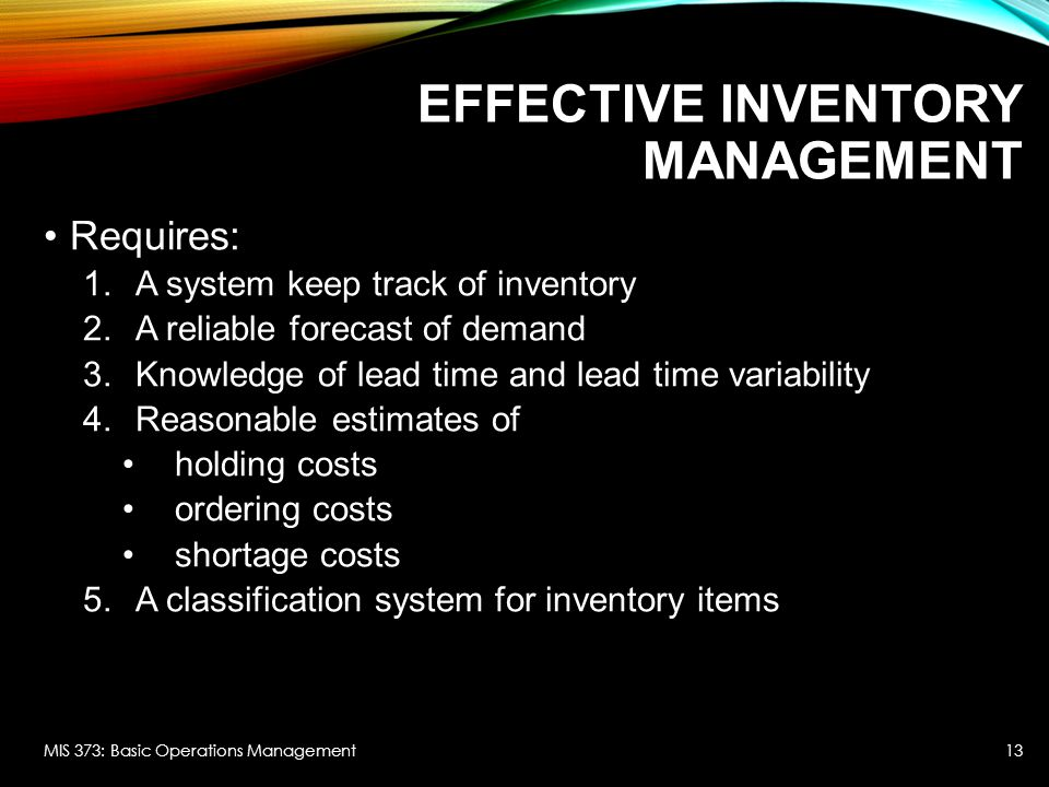 EFFECTIVE INVENTORY MANAGEMENT Requires: 1.A system keep track of inventory 2.A reliable forecast of demand 3.Knowledge of lead time and lead time var