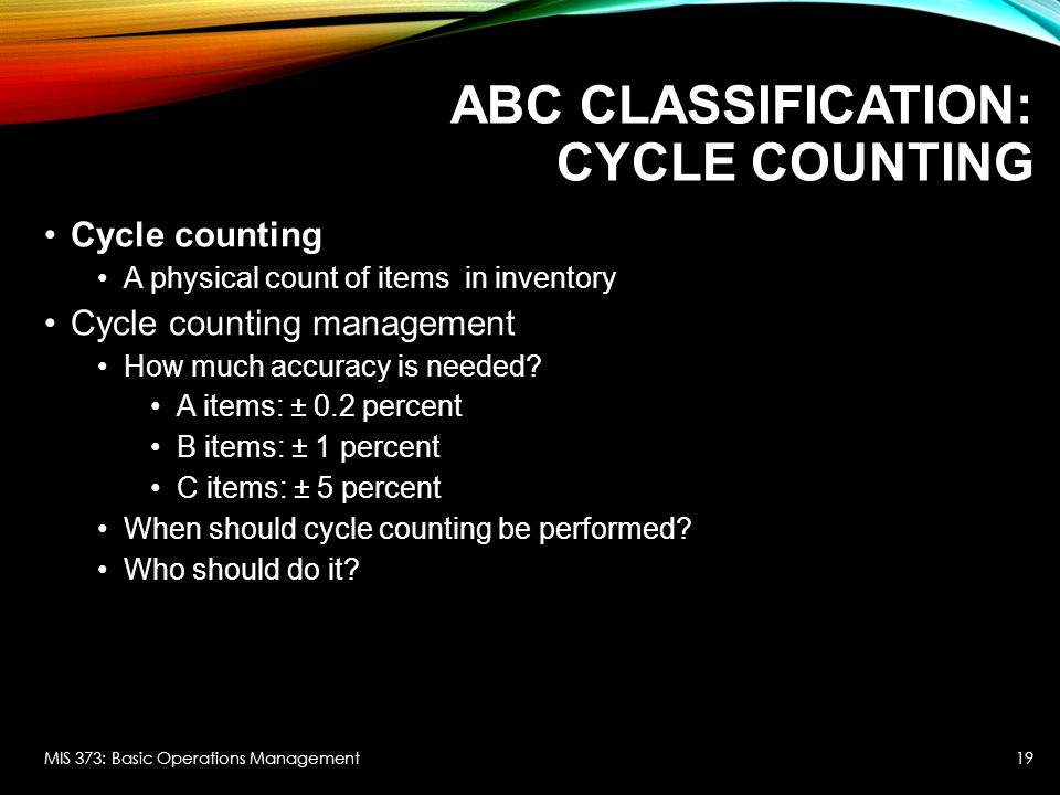 ABC CLASSIFICATION: CYCLE COUNTING Cycle counting A physical count of items in inventory Cycle counting management How much accuracy is needed? A item