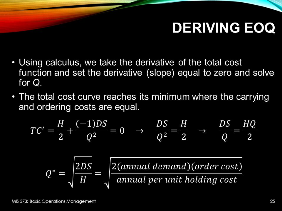 DERIVING EOQ Using calculus, we take the derivative of the total cost function and set the derivative (slope) equal to zero and solve for Q. The total
