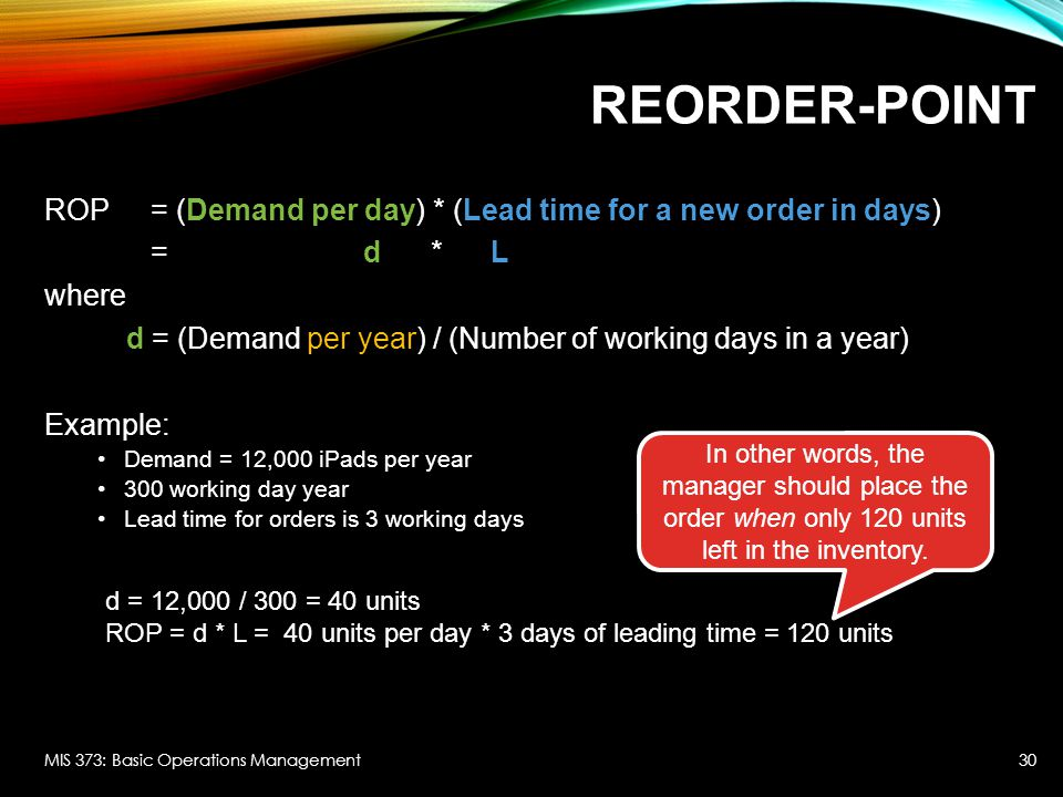 REORDER-POINT ROP = (Demand per day) * (Lead time for a new order in days) = d * L where d = (Demand per year) / (Number of working days in a year) Ex