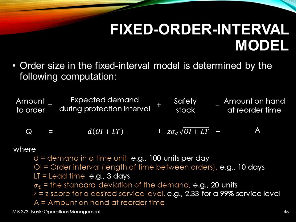 FIXED-ORDER-INTERVAL MODEL Order size in the fixed-interval model is determined by the following computation: MIS 373: Basic Operations Management45 A