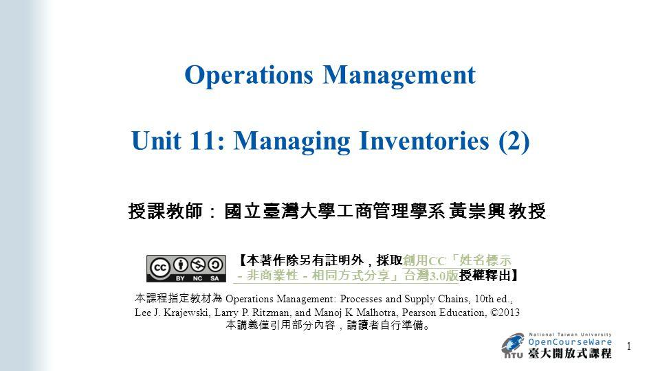 Operations Management Unit 11: Managing Inventories (2) 授課教師: 國立臺灣大學工商管理學系 黃崇興 教授 本課程指定教材為 Operations Management: Processes and Supply Chains, 10th ed