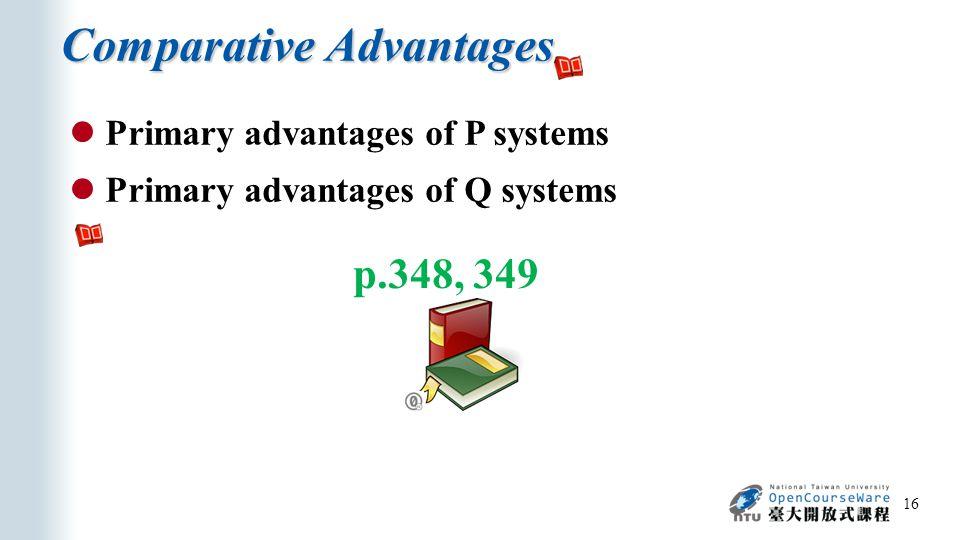 Comparative Advantages 16 p.348, 349 Primary advantages of P systems Primary advantages of Q systems