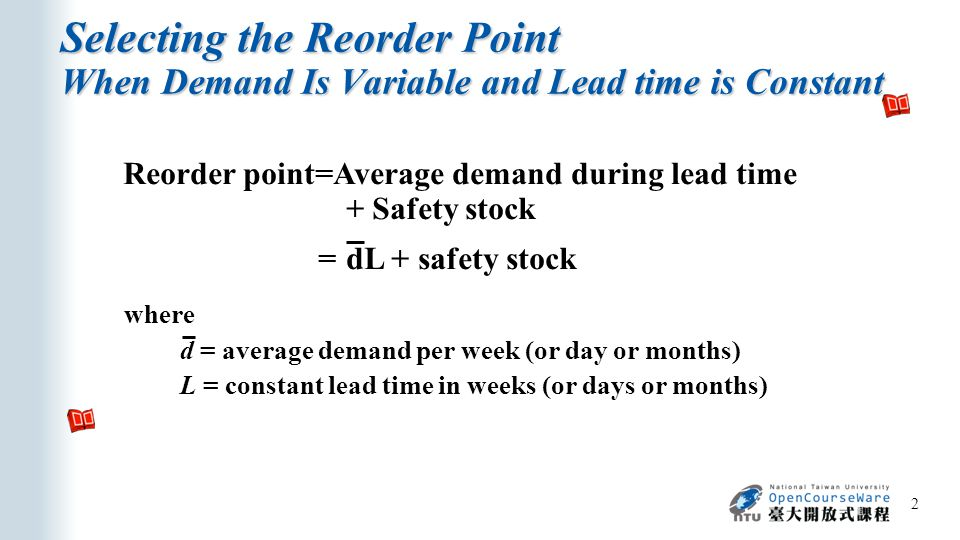 Selecting the Reorder Point When Demand Is Variable and Lead time is Constant 2 where d = average demand per week (or day or months) L = constant lead time in weeks (or days or months) Reorder point=Average demand during lead time + Safety stock =dL + safety stock