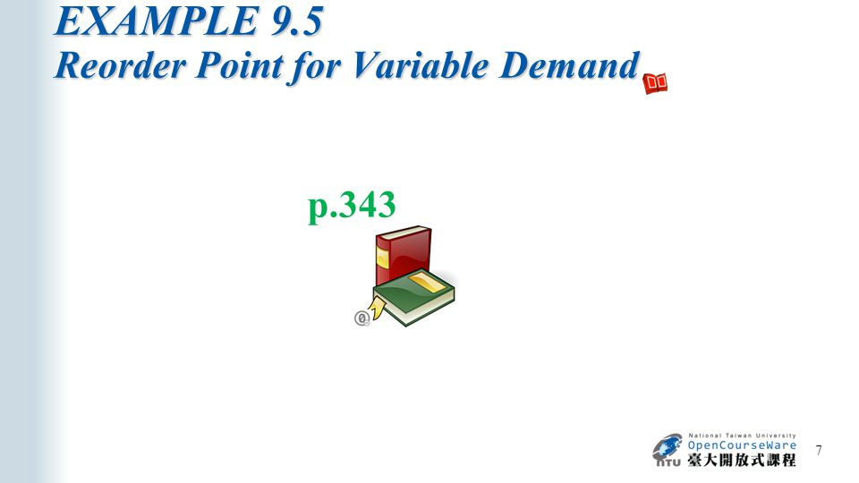 EXAMPLE 9.5 Reorder Point for Variable Demand 7 p.343