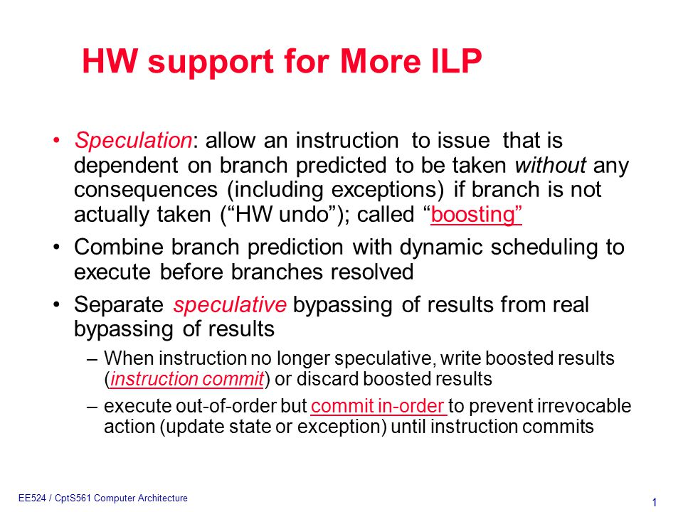 1 EE524 / CptS561 Computer Architecture Speculation: allow an instruction to issue that is dependent on branch predicted to be taken without any consequences (including exceptions) if branch is not actually taken ( HW undo ); called boosting Combine branch prediction with dynamic scheduling to execute before branches resolved Separate speculative bypassing of results from real bypassing of results –When instruction no longer speculative, write boosted results (instruction commit) or discard boosted results –execute out-of-order but commit in-order to prevent irrevocable action (update state or exception) until instruction commits HW support for More ILP