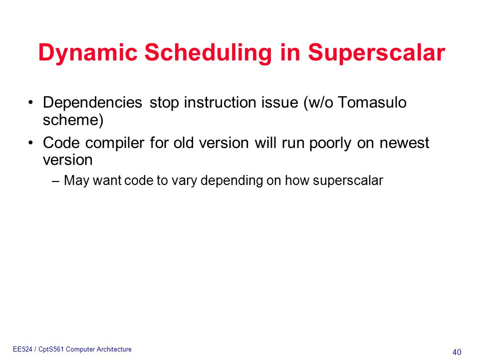 40 EE524 / CptS561 Computer Architecture Dynamic Scheduling in Superscalar Dependencies stop instruction issue (w/o Tomasulo scheme) Code compiler for old version will run poorly on newest version –May want code to vary depending on how superscalar