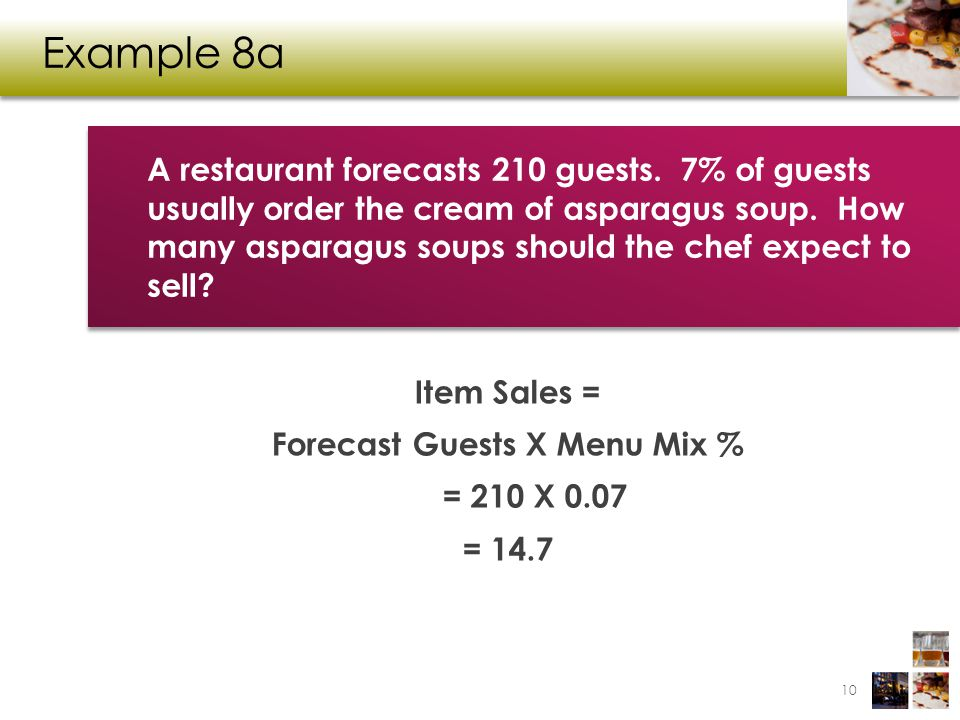Example 8a Item Sales = Forecast Guests X Menu Mix % = 210 X 0.07 = 14.7 10 A restaurant forecasts 210 guests. 7% of guests usually order the cream of