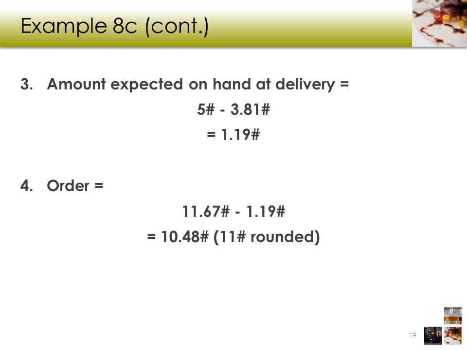 Example 8c (cont.) 3.Amount expected on hand at delivery = 5# - 3.81# = 1.19# 4.Order = 11.67# - 1.19# = 10.48# (11# rounded) 19
