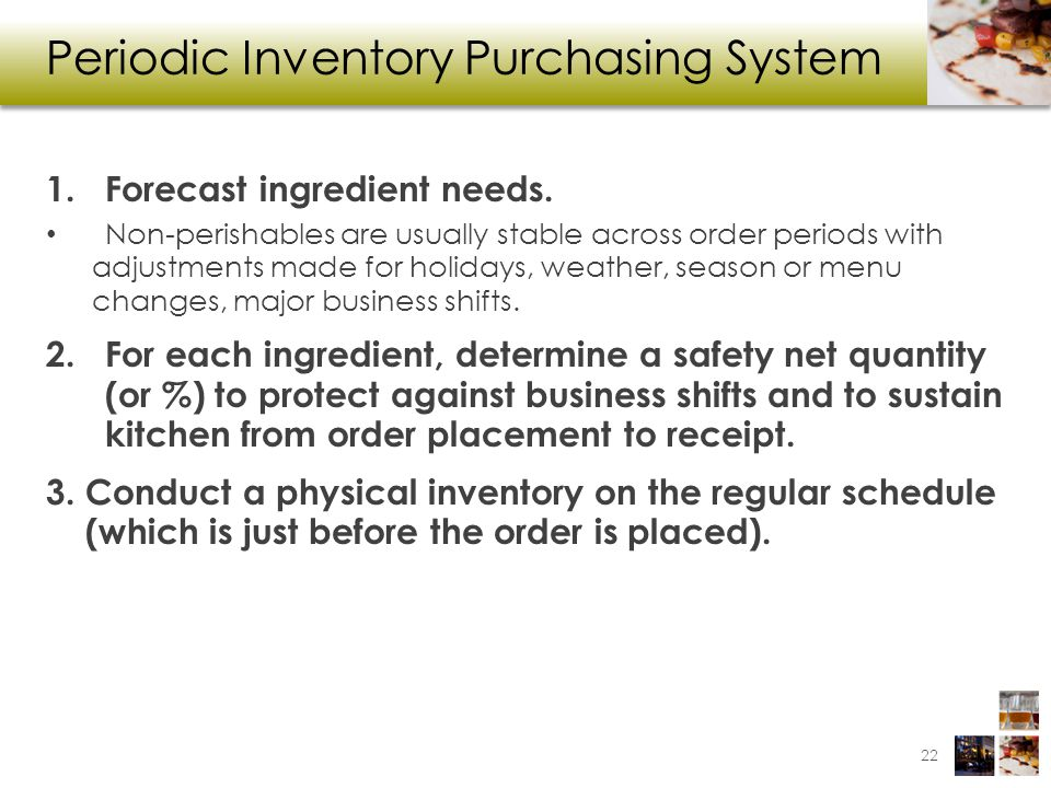 Periodic Inventory Purchasing System 1.Forecast ingredient needs. Non-perishables are usually stable across order periods with adjustments made for ho