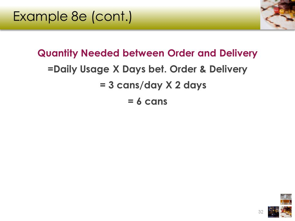 Example 8e (cont.) Quantity Needed between Order and Delivery =Daily Usage X Days bet. Order & Delivery = 3 cans/day X 2 days = 6 cans 32
