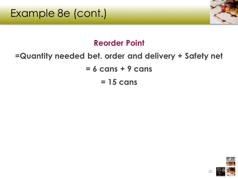 Example 8e (cont.) Reorder Point =Quantity needed bet. order and delivery + Safety net = 6 cans + 9 cans = 15 cans 33