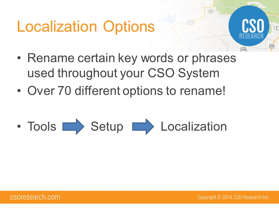 Localization Options Rename certain key words or phrases used throughout your CSO System Over 70 different options to rename.