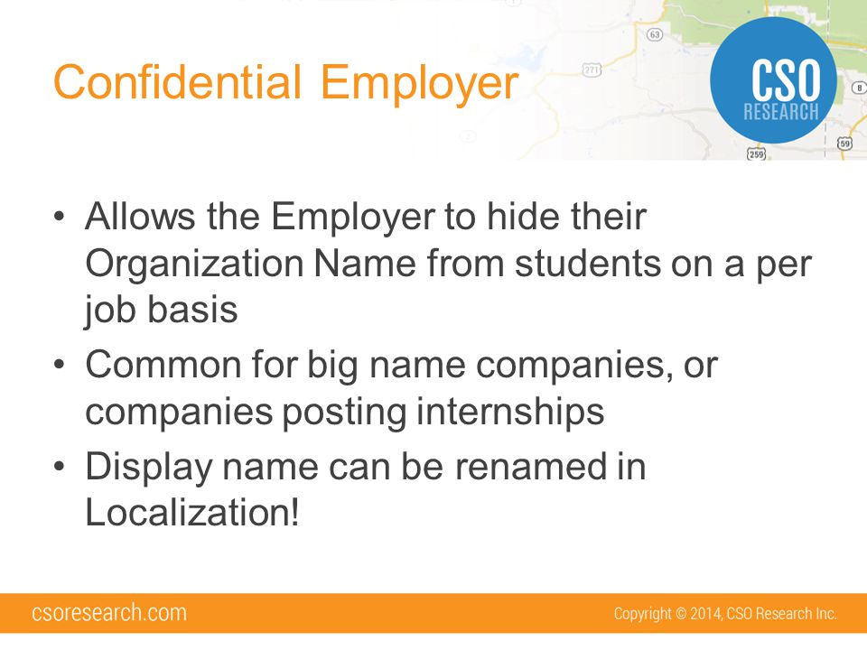 Confidential Employer Allows the Employer to hide their Organization Name from students on a per job basis Common for big name companies, or companies posting internships Display name can be renamed in Localization!