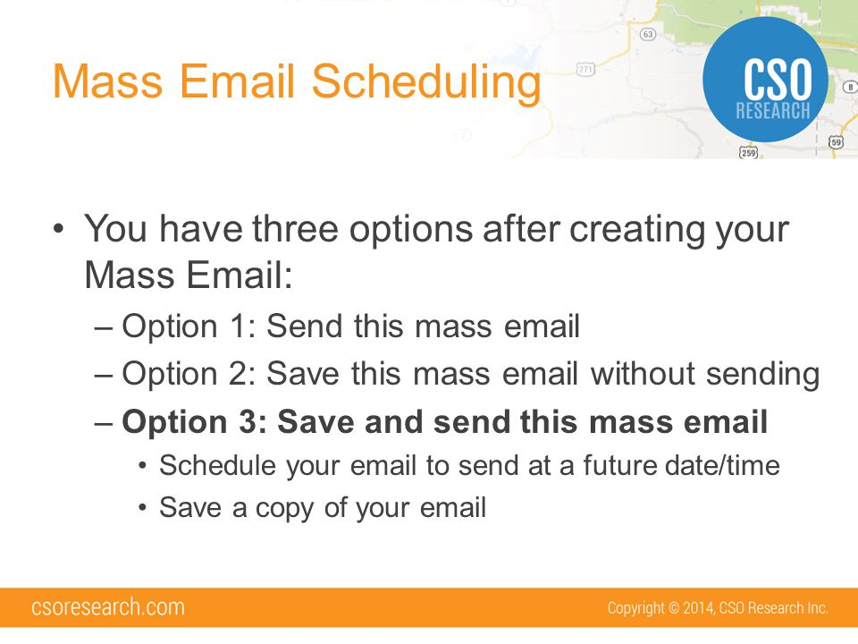 Mass Email Scheduling You have three options after creating your Mass Email: –Option 1: Send this mass email –Option 2: Save this mass email without sending –Option 3: Save and send this mass email Schedule your email to send at a future date/time Save a copy of your email