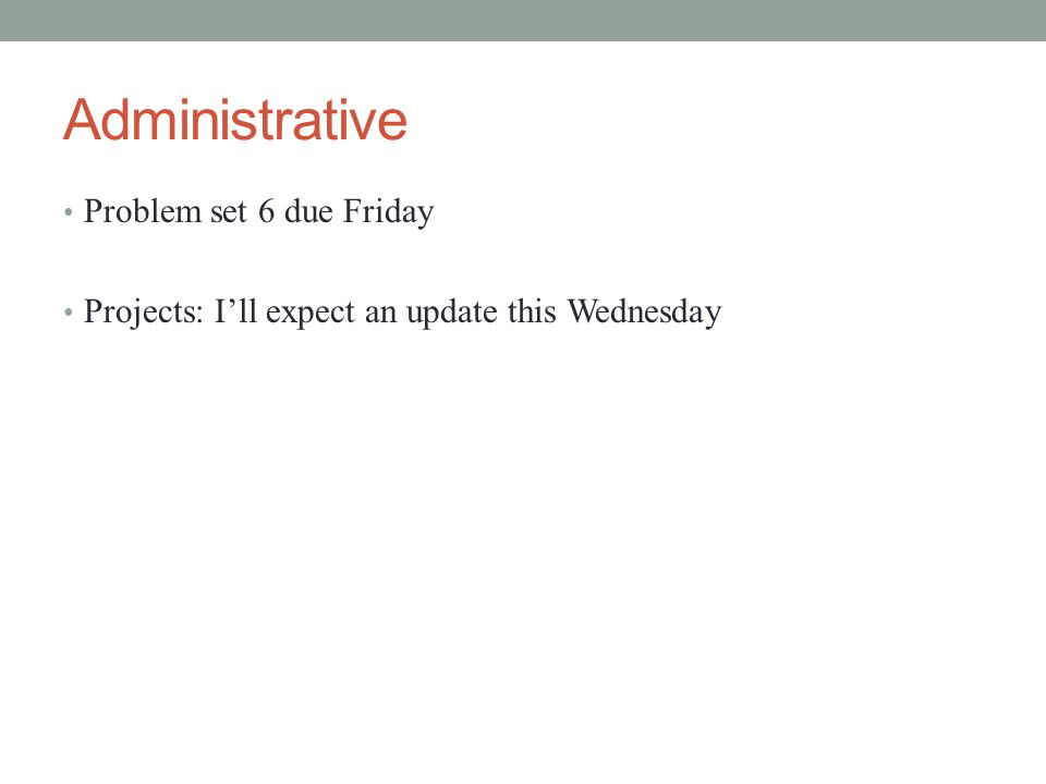 Administrative Problem set 6 due Friday Projects: I'll expect an update this Wednesday