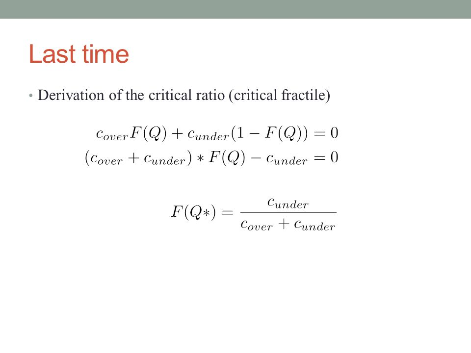 Last time Derivation of the critical ratio (critical fractile)