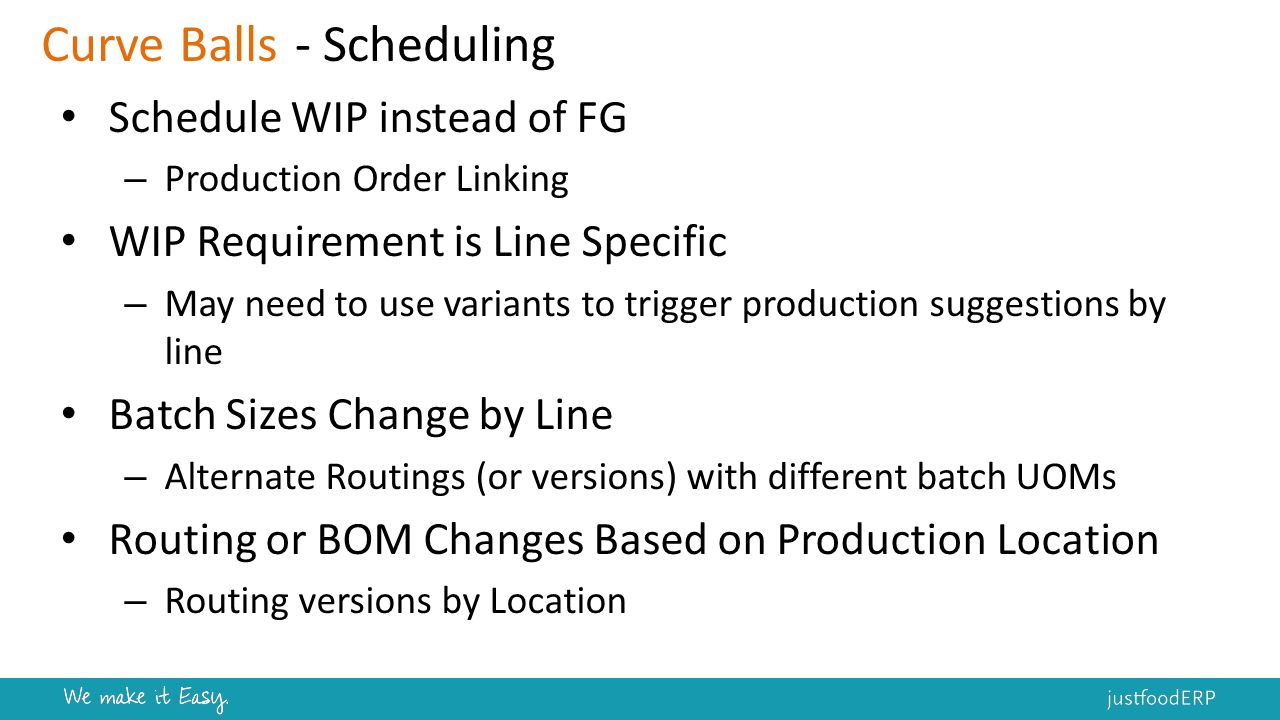 Schedule WIP instead of FG – Production Order Linking WIP Requirement is Line Specific – May need to use variants to trigger production suggestions by line Batch Sizes Change by Line – Alternate Routings (or versions) with different batch UOMs Routing or BOM Changes Based on Production Location – Routing versions by Location Curve Balls- Scheduling