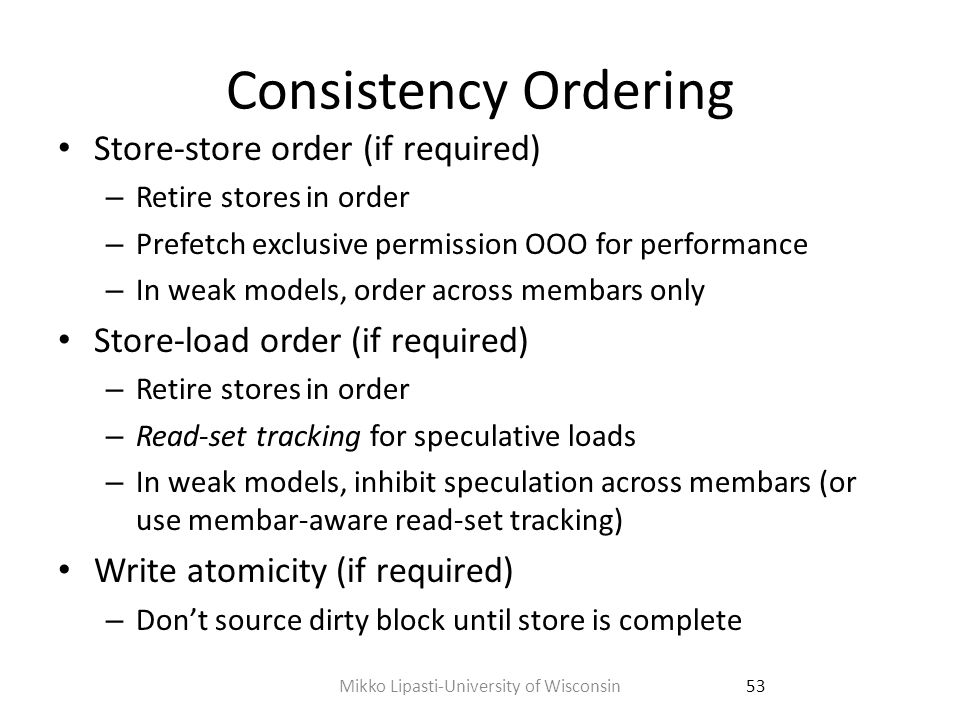 Reordering Inside Core Rely on in-order commit of loads and stores Read-set tracking for load-load coherence and store- load ordering – Track speculative loads using load queue – Check older remote writes against load queue Or check for load-hit-younger in insulated load queue – Replay speculative loads on violation to force new value Or, value-based consistency [Cain ISCA 2004] – Replay loads in order @ commit, compare values – Seems expensive, but simple filters avoid 97% of checks No reorder, no recent miss, no recent snoop 54Mikko Lipasti-University of Wisconsin
