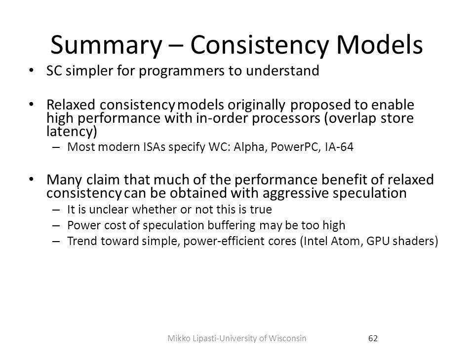 Summary – Consistency Models Can meet sufficient conditions by a combination of – speculation, – bus ordering or detection of write completion, and – support for rollback Physical vs.