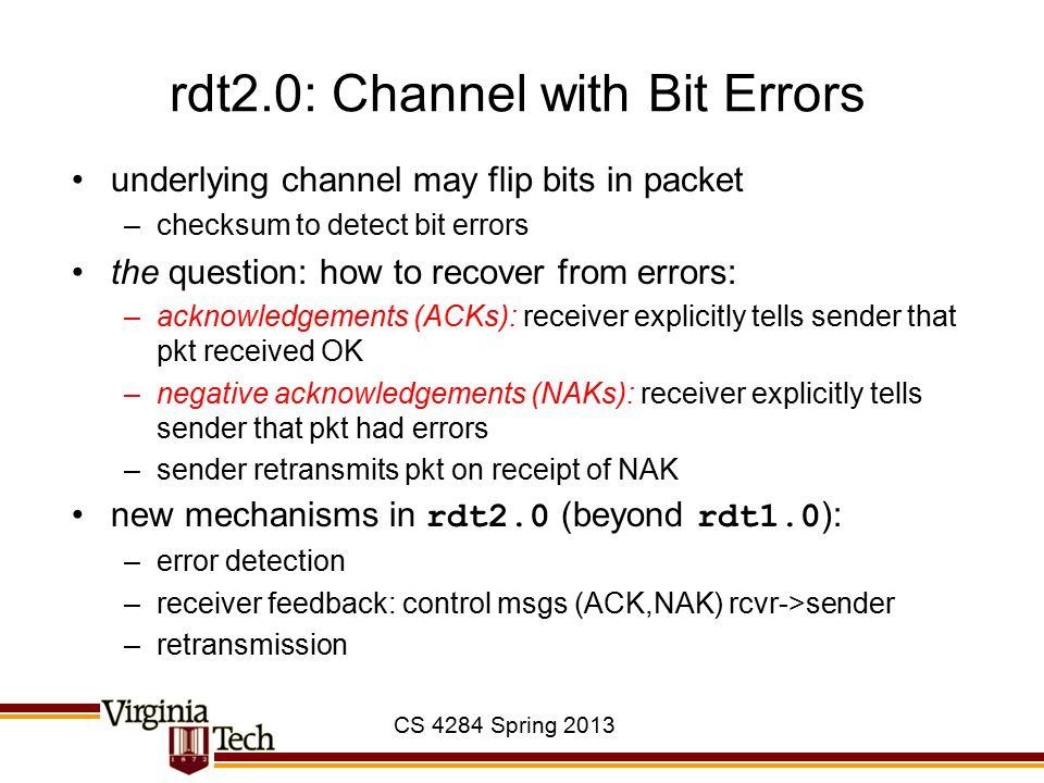 CS 4284 Spring 2013 rdt2.0: Channel with Bit Errors underlying channel may flip bits in packet –checksum to detect bit errors the question: how to rec