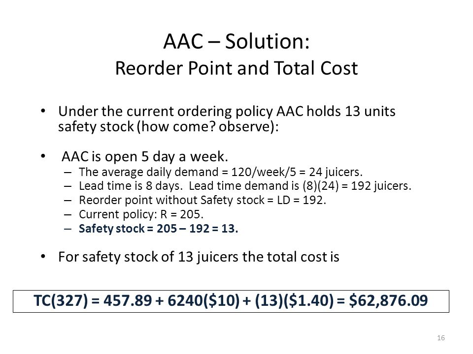 16 TC(327) = 457.89 + 6240($10) + (13)($1.40) = $62,876.09 Under the current ordering policy AAC holds 13 units safety stock (how come.