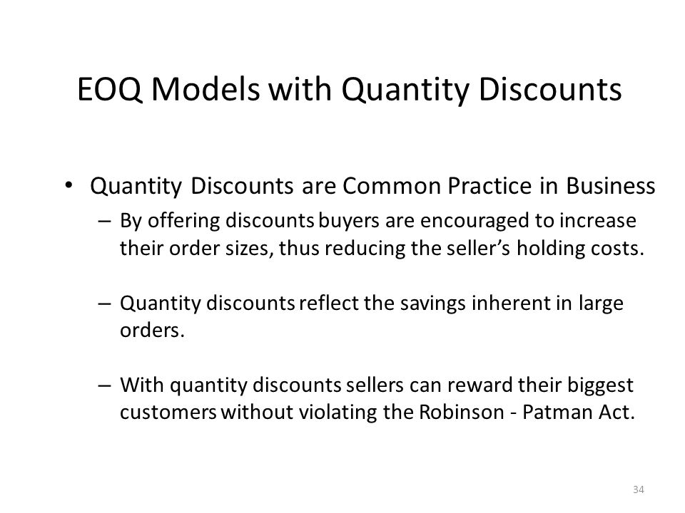 34 Quantity Discounts are Common Practice in Business – By offering discounts buyers are encouraged to increase their order sizes, thus reducing the seller's holding costs.