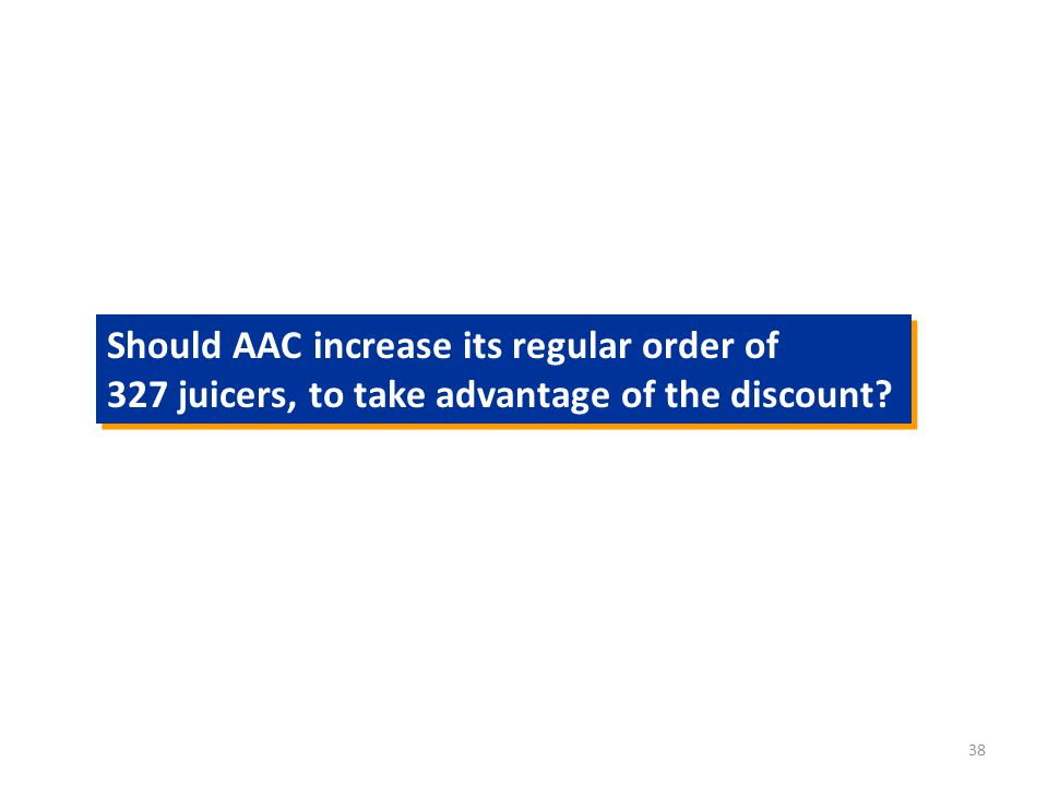 38 Should AAC increase its regular order of 327 juicers, to take advantage of the discount.