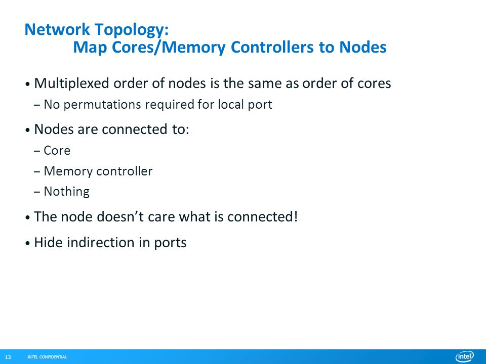 INTEL CONFIDENTIAL 13 Network Topology: Map Cores/Memory Controllers to Nodes Multiplexed order of nodes is the same as order of cores – No permutations required for local port Nodes are connected to: – Core – Memory controller – Nothing The node doesn't care what is connected.