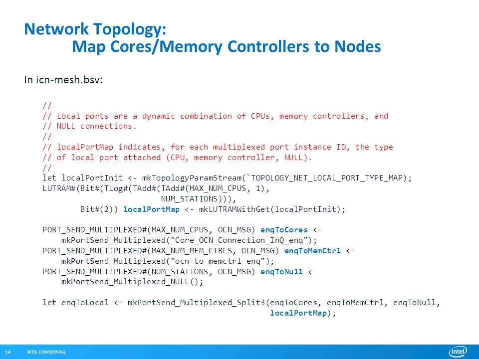 INTEL CONFIDENTIAL 14 Network Topology: Map Cores/Memory Controllers to Nodes In icn-mesh.bsv: // // Local ports are a dynamic combination of CPUs, memory controllers, and // NULL connections.