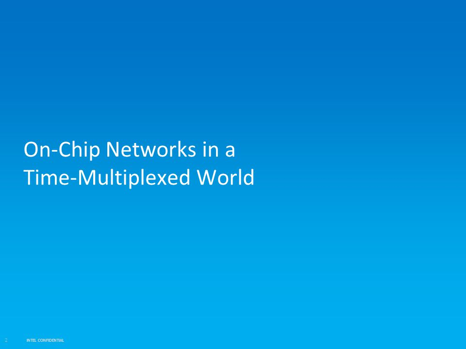 INTEL CONFIDENTIAL 2 On-Chip Networks in a Time-Multiplexed World