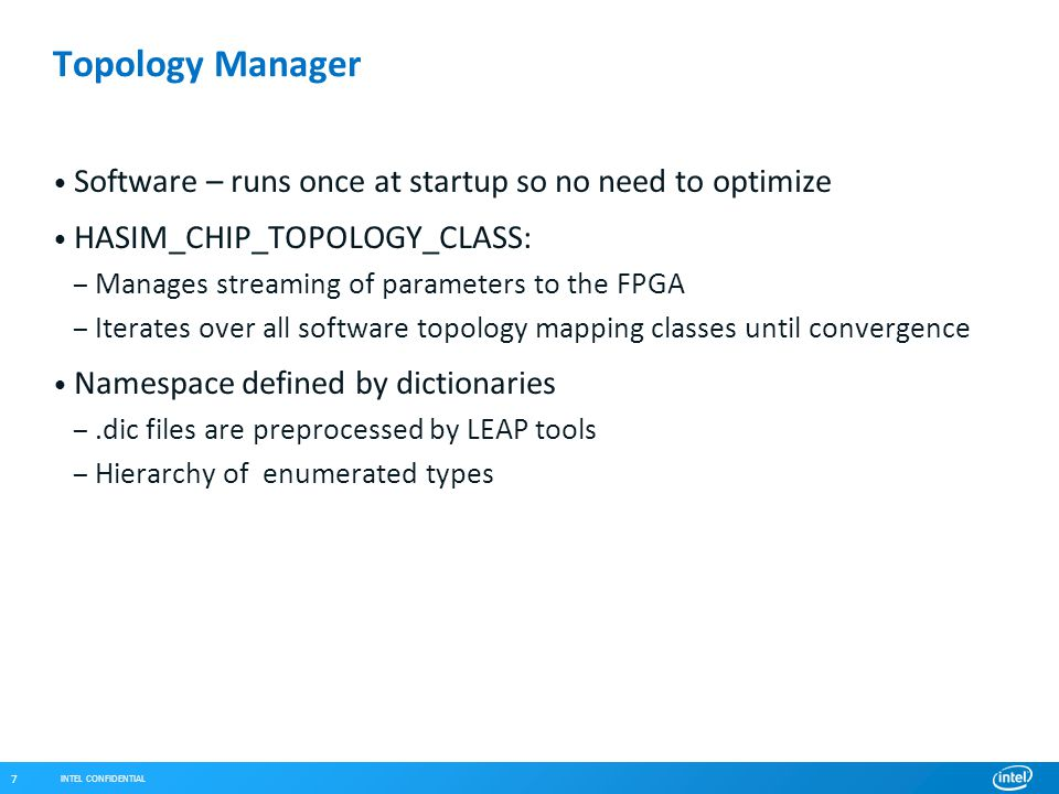 INTEL CONFIDENTIAL 7 Topology Manager Software – runs once at startup so no need to optimize HASIM_CHIP_TOPOLOGY_CLASS: – Manages streaming of parameters to the FPGA – Iterates over all software topology mapping classes until convergence Namespace defined by dictionaries –.dic files are preprocessed by LEAP tools – Hierarchy of enumerated types