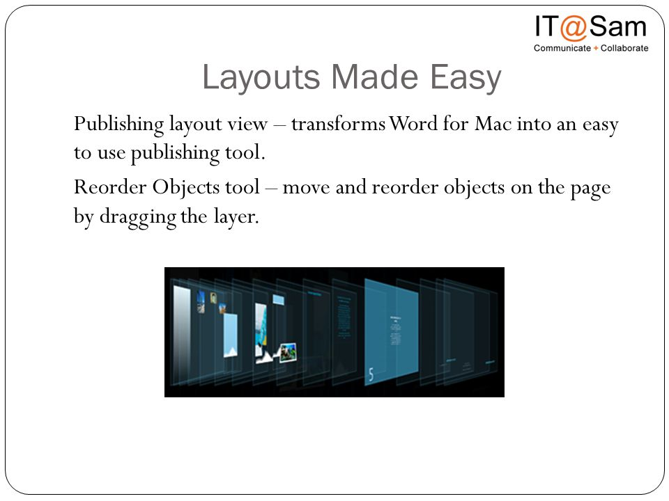 Layouts Made Easy Publishing layout view – transforms Word for Mac into an easy to use publishing tool. Reorder Objects tool – move and reorder object