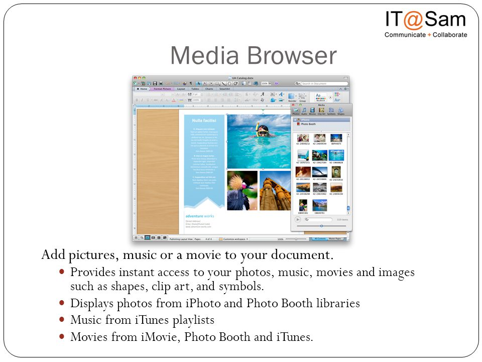 Media Browser Add pictures, music or a movie to your document. Provides instant access to your photos, music, movies and images such as shapes, clip a