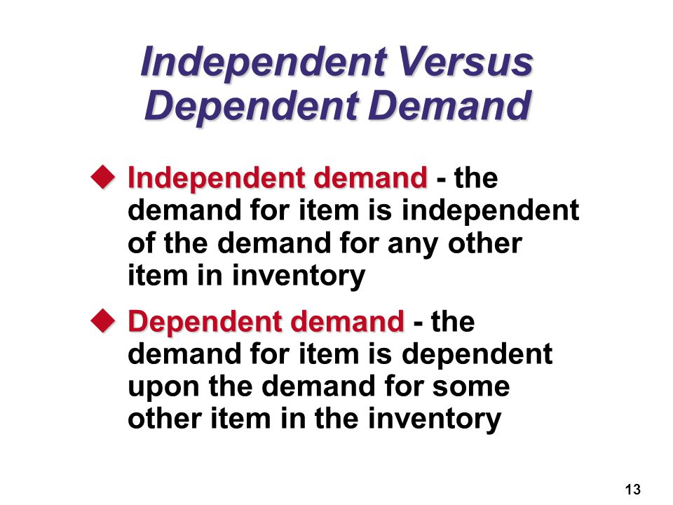 13 Independent Versus Dependent Demand  Independent demand  Independent demand - the demand for item is independent of the demand for any other item