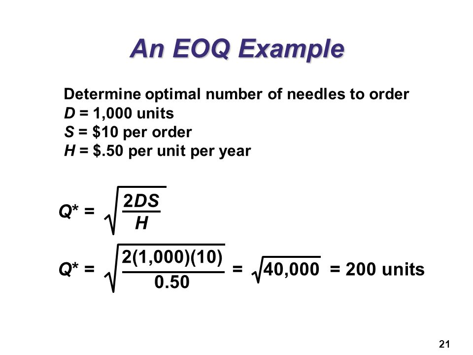 21 An EOQ Example Determine optimal number of needles to order D = 1,000 units S = $10 per order H = $.50 per unit per year Q* = 2DS H Q* = 2(1,000)(1