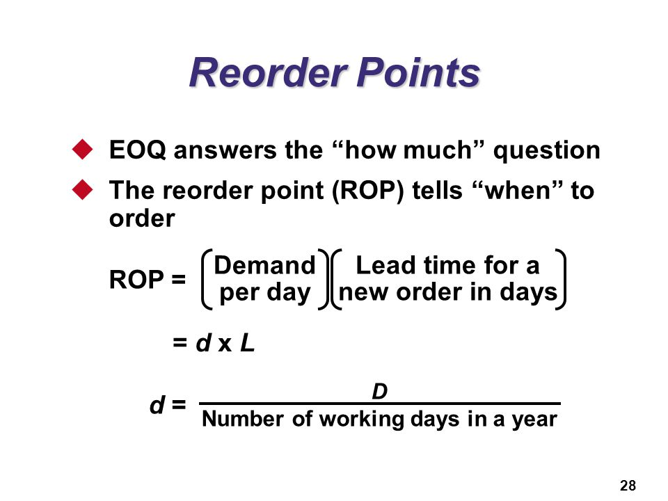"28 Reorder Points  EOQ answers the ""how much"" question  The reorder point (ROP) tells ""when"" to order ROP = Lead time for a new order in days Demand"