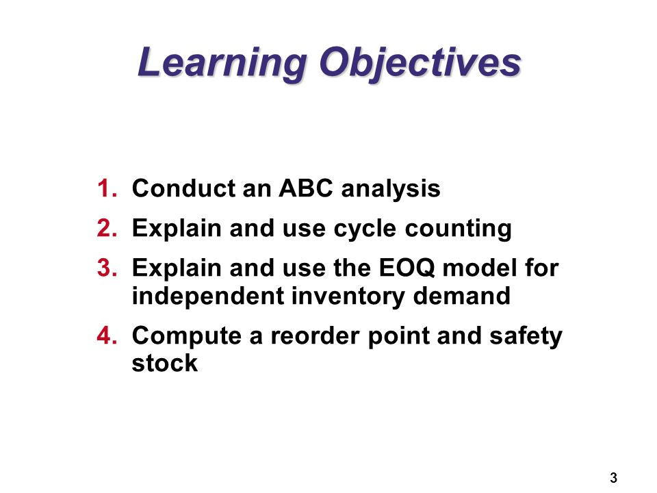 3 Learning Objectives 1.Conduct an ABC analysis 2.Explain and use cycle counting 3.Explain and use the EOQ model for independent inventory demand 4.Co