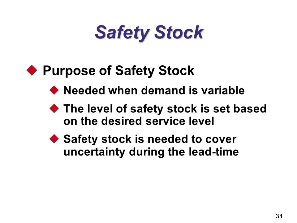 31 Safety Stock  Purpose of Safety Stock  Needed when demand is variable  The level of safety stock is set based on the desired service level  Saf