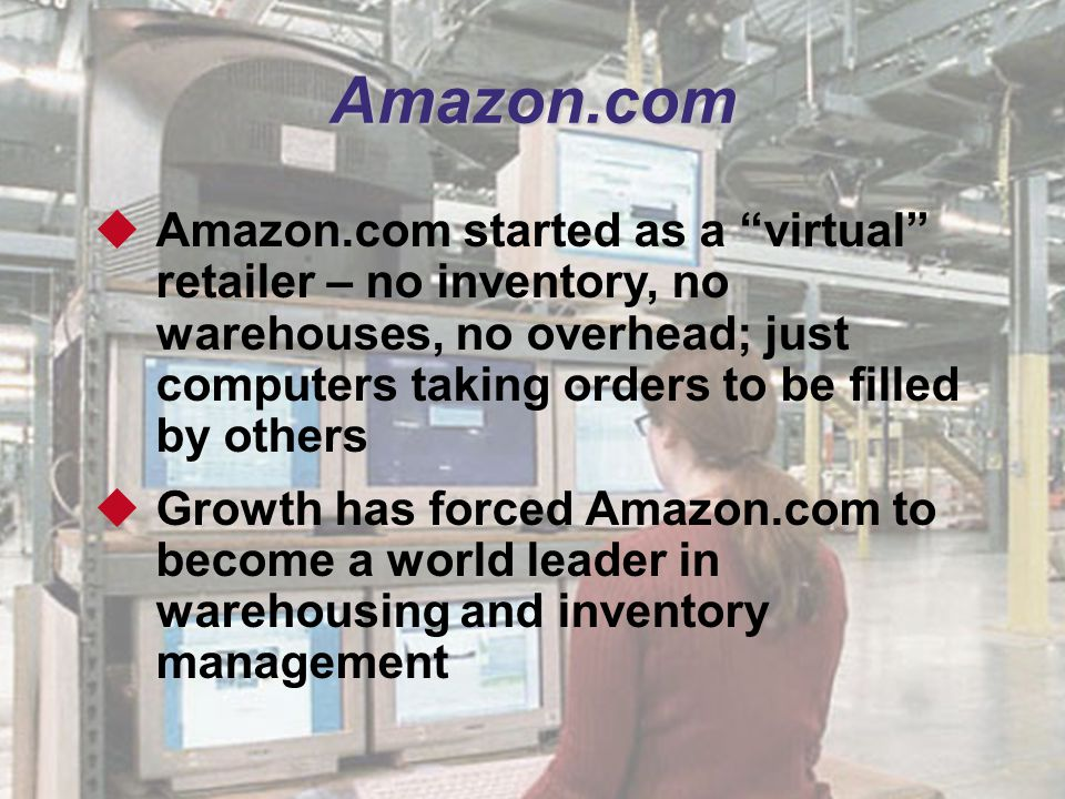 "4 Amazon.com  Amazon.com started as a ""virtual"" retailer – no inventory, no warehouses, no overhead; just computers taking orders to be filled by oth"