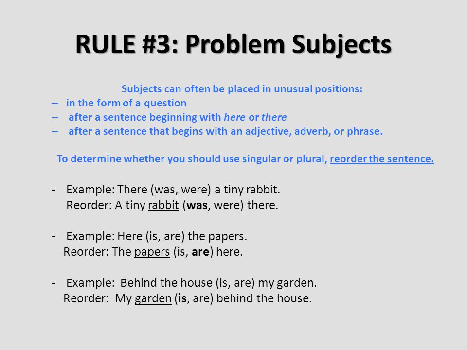 RULE #3: Problem Subjects Subjects can often be placed in unusual positions: – in the form of a question – after a sentence beginning with here or there – after a sentence that begins with an adjective, adverb, or phrase.