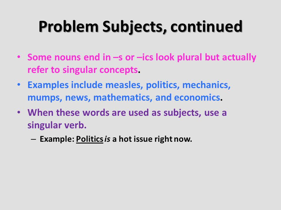 Problem Subjects, continued Some nouns end in –s or –ics look plural but actually refer to singular concepts. Examples include measles, politics, mech