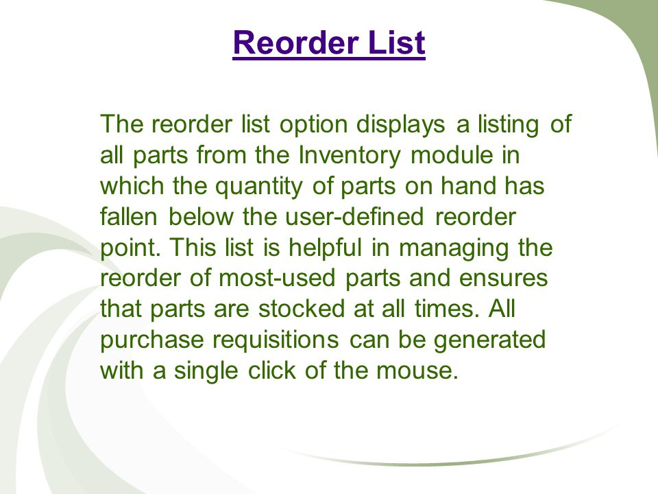 Reorder List The reorder list option displays a listing of all parts from the Inventory module in which the quantity of parts on hand has fallen below the user-defined reorder point.