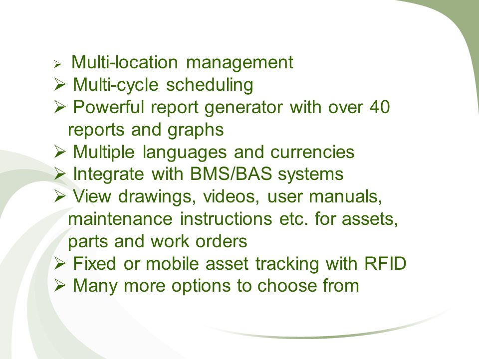  Multi-location management  Multi-cycle scheduling  Powerful report generator with over 40 reports and graphs  Multiple languages and currencies  Integrate with BMS/BAS systems  View drawings, videos, user manuals, maintenance instructions etc.